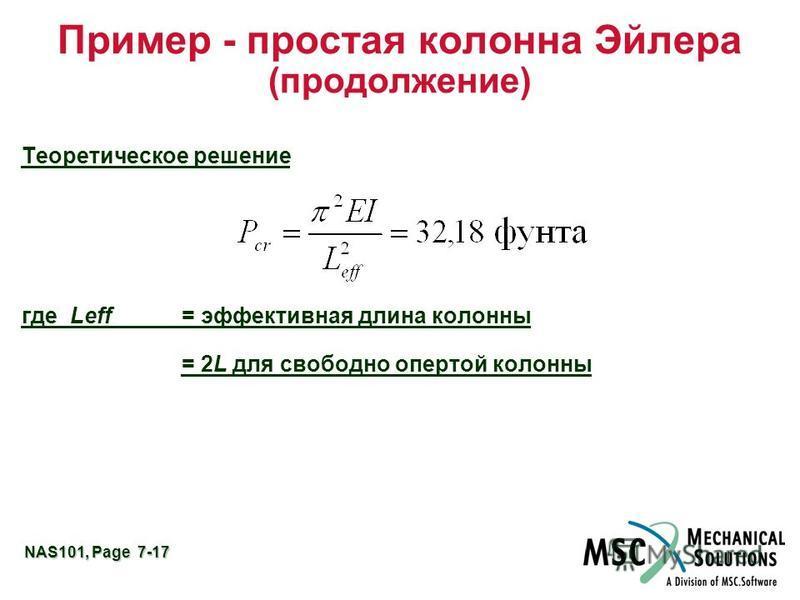 NAS101, Page 7-17 Пример - простая колонна Эйлера (продолжение) Теоретическое решение где Leff= эффективная длина колонны = 2L для свободно опертой колонны