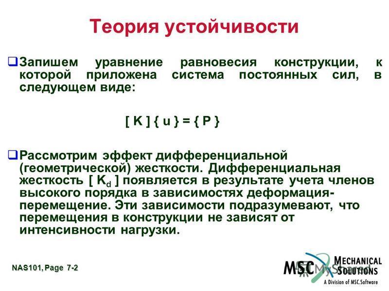 NAS101, Page 7-2 Теория устойчивости q Запишем уравнение равновесия конструкции, к которой приложена система постоянных сил, в следующем виде: [ K ] { u } = { P } q Рассмотрим эффект дифференциальной (геометрической) жесткости. Дифференциальная жестк