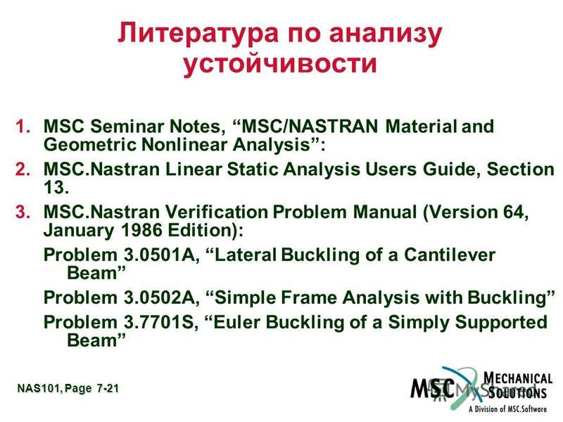 NAS101, Page 7-21 Литература по анализу устойчивости 1. MSC Seminar Notes, MSC/NASTRAN Material and Geometric Nonlinear Analysis: 2.MSC.Nastran Linear Static Analysis Users Guide, Section 13. 3.MSC.Nastran Verification Problem Manual (Version 64, Jan