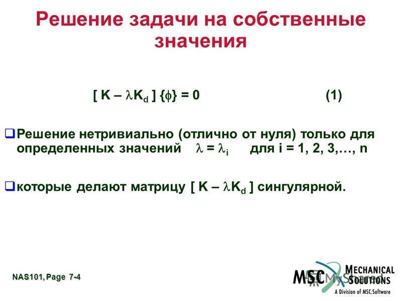 NAS101, Page 7-4 Решение задачи на собственные значения [ K – K d ] { } = 0(1) Решение нетривиально (отлично от нуля) только для определенных значений = i для i = 1, 2, 3,…, n которые делают матрицу [ K – K d ] сингулярной.