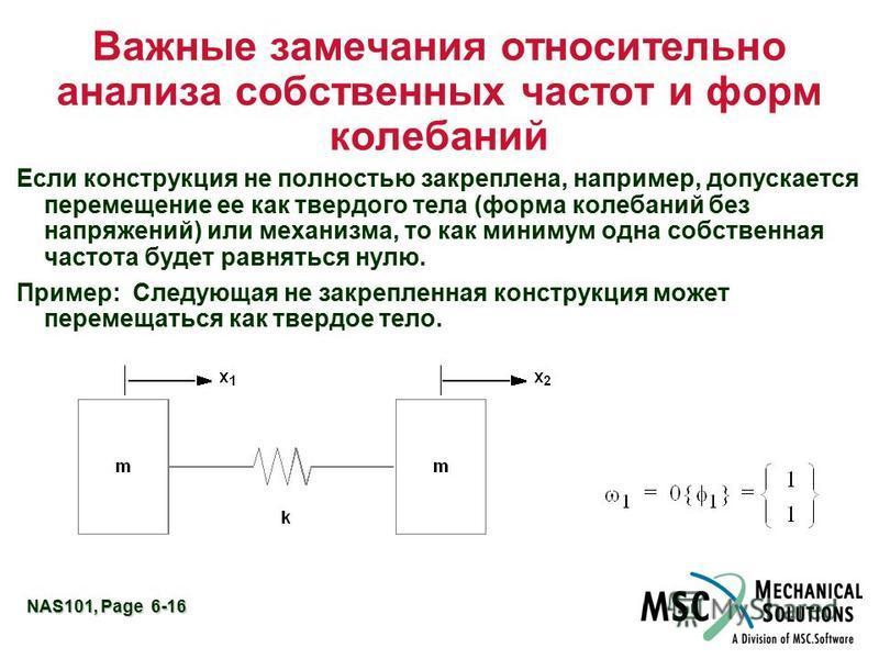 NAS101, Page 6-16 Важные замечания относительно анализа собственных частот и форм колебаний Если конструкция не полностью закреплена, например, допускается перемещение ее как твердого тела (форма колебаний без напряжений) или механизма, то как миниму