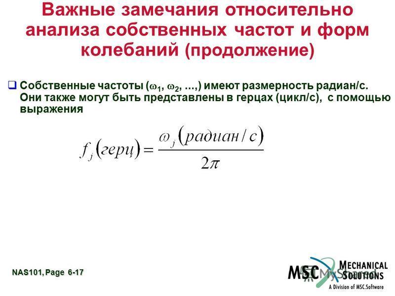NAS101, Page 6-17 Важные замечания относительно анализа собственных частот и форм колебаний (продолжение) Собственные частоты ( 1, 2,...,) имеют размерность радиан/с. Они также могут быть представлены в герцах (цикл/с), с помощью выражения