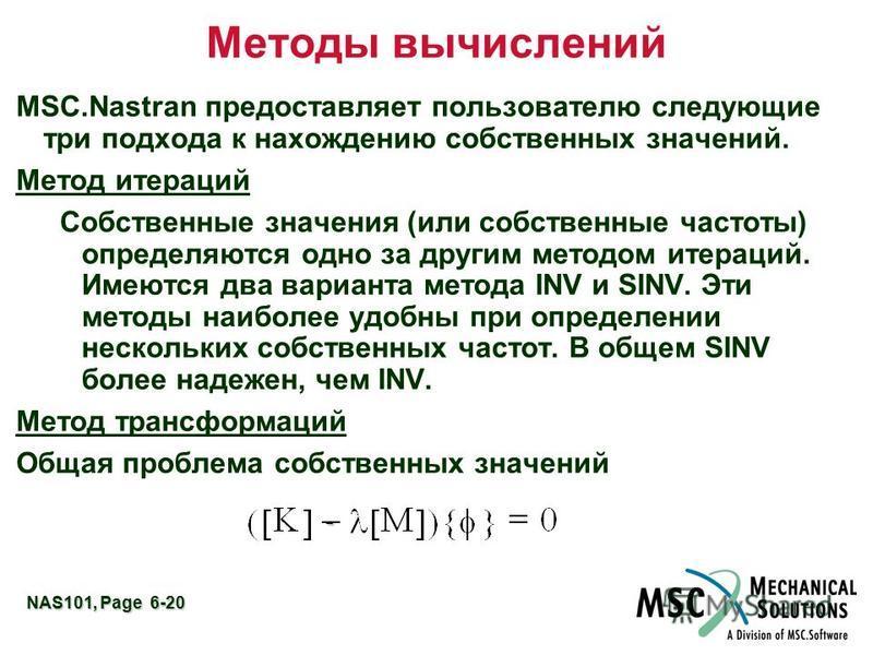 NAS101, Page 6-20 Методы вычислений MSC.Nastran предоставляет пользователю следующие три подхода к нахождению собственных значений. Метод итераций Собственные значения (или собственные частоты) определяются одно за другим методом итераций. Имеются дв