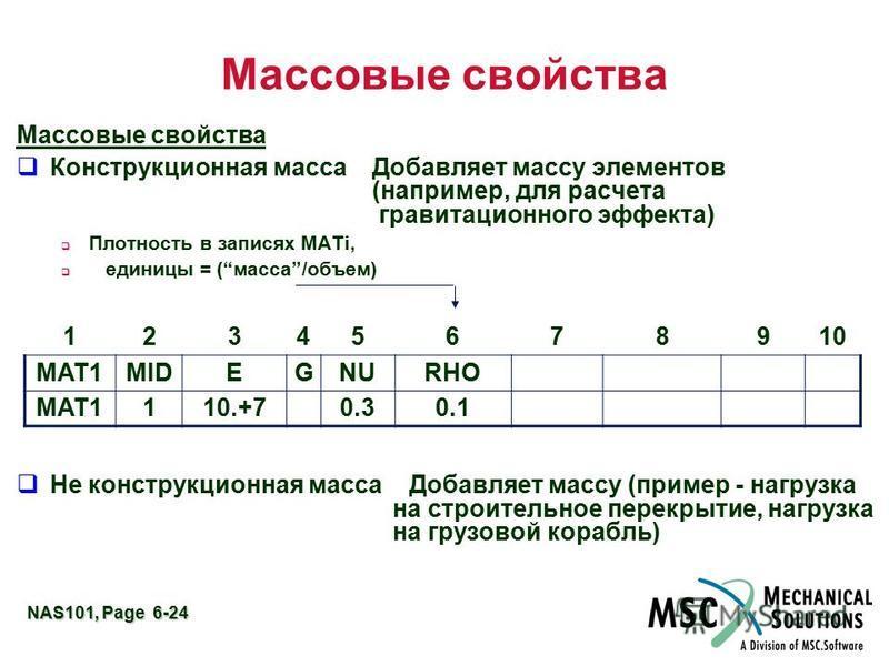 NAS101, Page 6-24 Массовые свойства q Конструкционная масса Добавляет массу элементов (например, для расчета гравитационного эффекта) Плотность в записях MATi, единицы = (масса/объем) q Не конструкционная масса Добавляет массу (пример - нагрузка на с