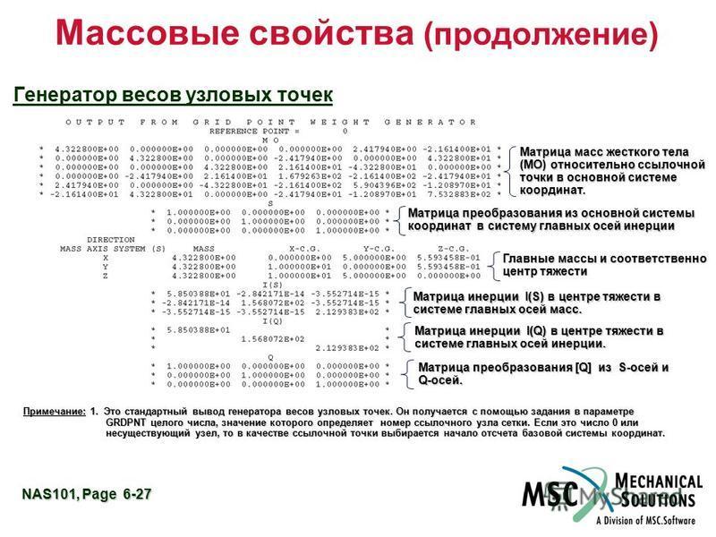 NAS101, Page 6-27 Массовые свойства (продолжение) Генератор весов узловых точек Матрица преобразования из основной системы координат в систему главных осей инерции Главные массы и соответственно центр тяжести Матрица масс жесткого тела (MО) относител
