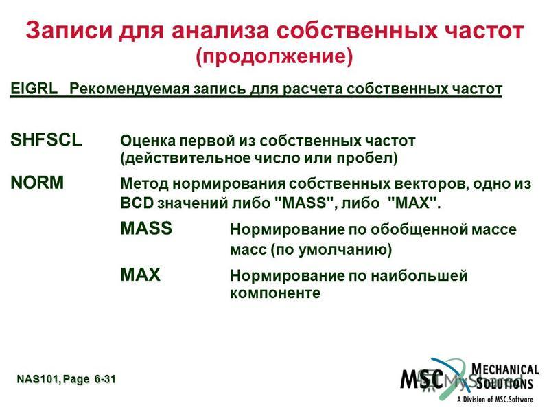 NAS101, Page 6-31 Записи для анализа собственных частот (продолжение) EIGRL Рекомендуемая запись для расчета собственных частот SHFSCL Оценка первой из собственных частот (действительное число или пробел) NORM Метод нормирования собственных векторов,