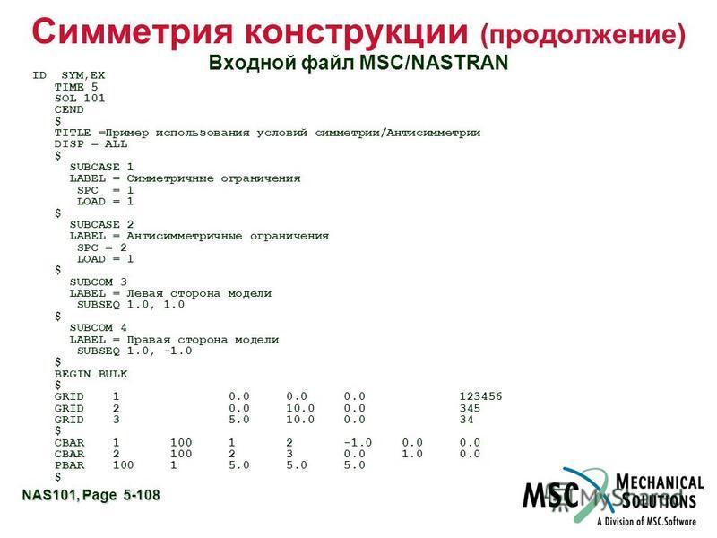 NAS101, Page 5-108 Симметрия конструкции (продолжение) Входной файл MSC/NASTRAN ID SYM,EX TIME 5 SOL 101 CEND $ TITLE =Пример использования условий симметрии/Антисимметрии DISP = ALL $ SUBCASE 1 LABEL = Симметричные ограничения SPC = 1 LOAD = 1 $ SUB