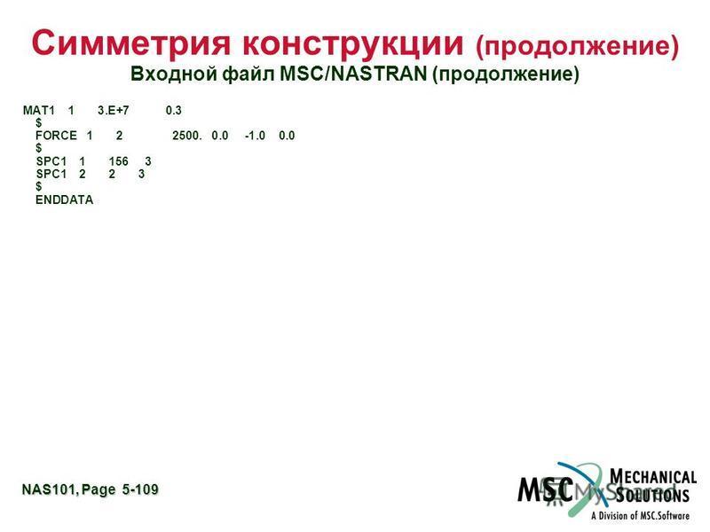 NAS101, Page 5-109 Симметрия конструкции (продолжение) Входной файл MSC/NASTRAN (продолжение) MAT1 1 3.E+7 0.3 $ FORCE 1 2 2500. 0.0 -1.0 0.0 $ SPC1 1 156 3 SPC1 2 2 3 $ ENDDATA