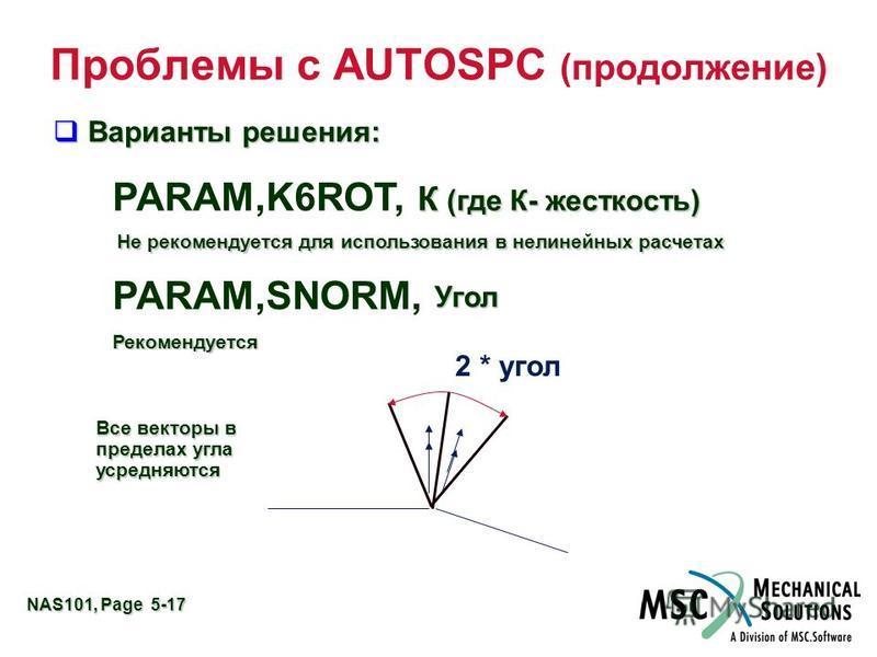 NAS101, Page 5-17 Проблемы с AUTOSPC (продолжение) PARAM,K6ROT, kvalue Not Recommended – for Non Linear usage PARAM,SNORM, angle Recommended 2 * угол Варианты решения: Варианты решения: Не рекомендуется для использования в нелинейных расчетах Рекомен