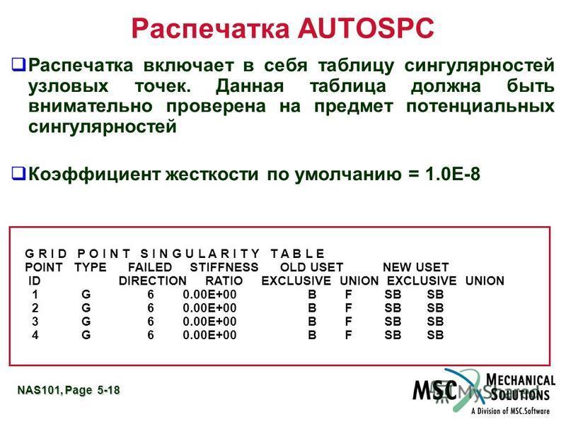 NAS101, Page 5-18 Распечатка AUTOSPC Распечатка включает в себя таблицу сингулярностей узловых точек. Данная таблица должна быть внимательно проверена на предмет потенциальных сингулярностей Коэффициент жесткости по умолчанию = 1.0E-8 G R I D P O I N