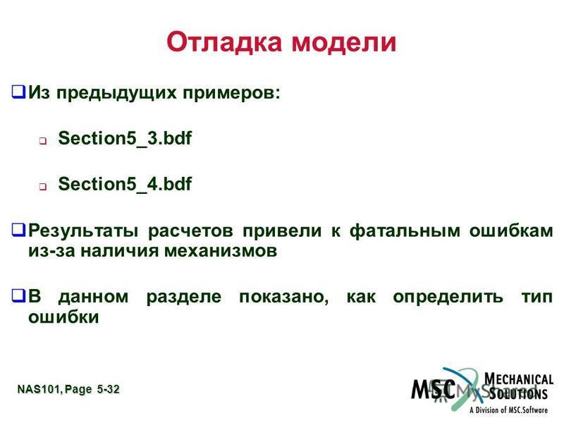 NAS101, Page 5-32 Отладка модели Из предыдущих примеров: Section5_3. bdf Section5_4. bdf Результаты расчетов привели к фатальным ошибкам из-за наличия механизмов В данном разделе показано, как определить тип ошибки