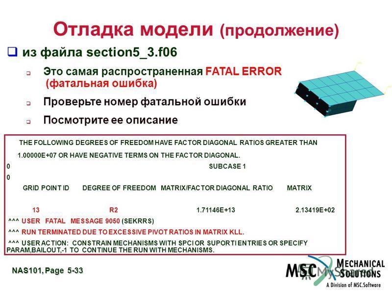NAS101, Page 5-33 Отладка модели (продолжение) из файла section5_3.f06 Это самая распространенная FATAL ERROR (фатальная ошибка) Проверьте номер фатальной ошибки Посмотрите ее описание THE FOLLOWING DEGREES OF FREEDOM HAVE FACTOR DIAGONAL RATIOS GREA