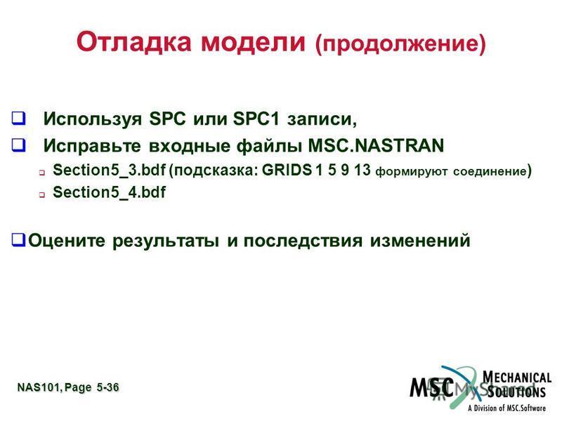 NAS101, Page 5-36 Отладка модели (продолжение) Используя SPC или SPC1 записи, Исправьте входные файлы MSC.NASTRAN Section5_3. bdf (подсказка: GRIDS 1 5 9 13 формируют соединение ) Section5_4. bdf Оцените результаты и последствия изменений