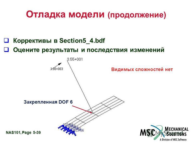 NAS101, Page 5-39 Отладка модели (продолжение) Коррективы в Section5_4. bdf Оцените результаты и последствия изменений Закрепленная DOF 6 Видимых сложностей нет