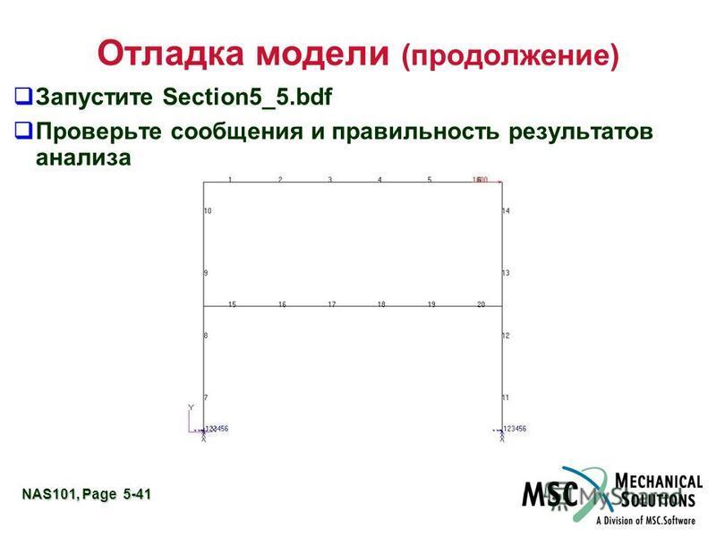 NAS101, Page 5-41 Отладка модели (продолжение) Запустите Section5_5. bdf Проверьте сообщения и правильность результатов анализа