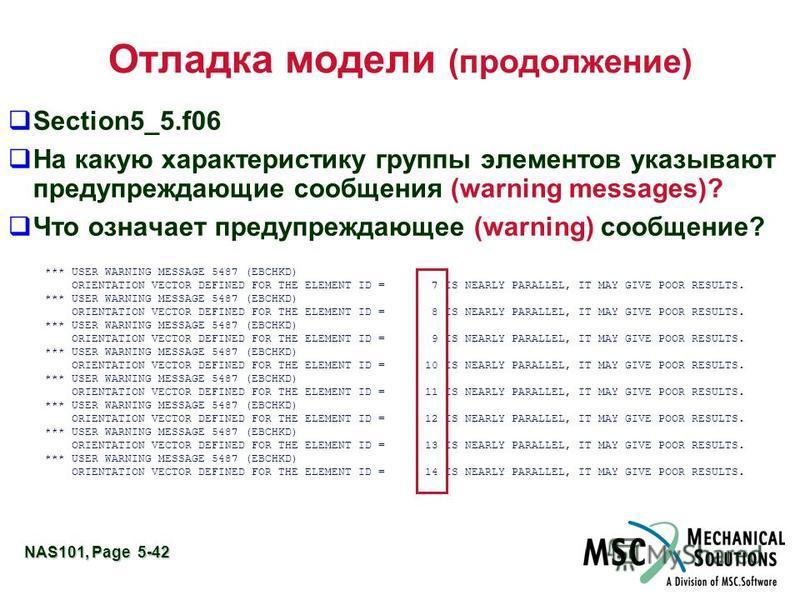 NAS101, Page 5-42 Отладка модели (продолжение) Section5_5.f06 На какую характеристику группы элементов указывают предупреждающие сообщения (warning messages)? Что означает предупреждающее (warning) сообщение? *** USER WARNING MESSAGE 5487 (EBCHKD) OR