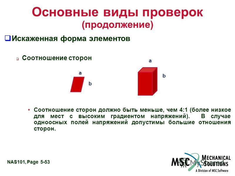 NAS101, Page 5-53 Основные виды проверок (продолжение) Искаженная форма элементов Соотношение сторон Соотношение сторон должно быть меньше, чем 4:1 (более низкое для мест с высоким градиентом напряжений). В случае одноосных полей напряжений допустимы