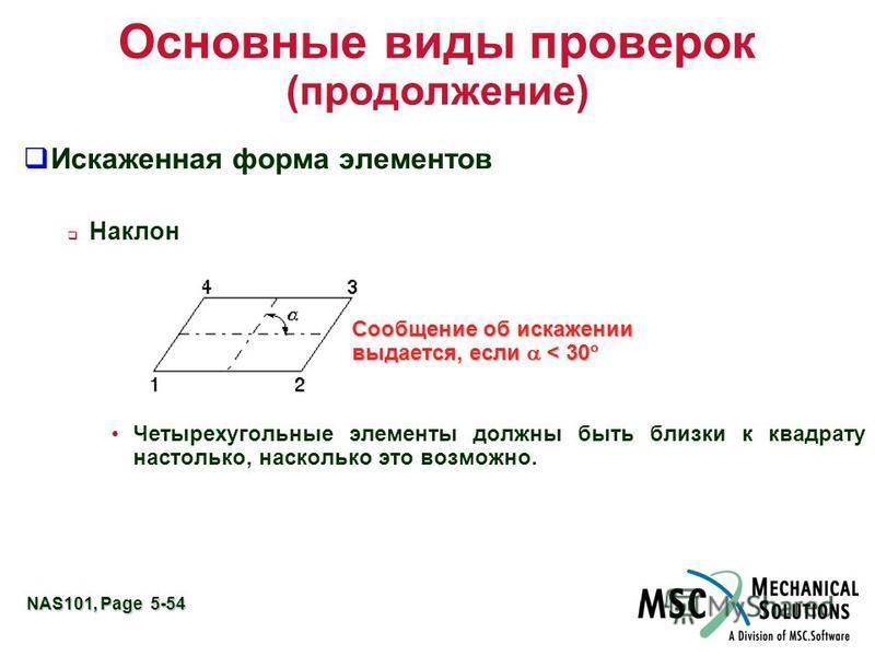 NAS101, Page 5-54 Основные виды проверок (продолжение) Искаженная форма элементов Наклон Четырехугольные элементы должны быть близки к квадрату настолько, насколько это возможно. Сообщение об искажении выдается, если < 30 Сообщение об искажении выдае