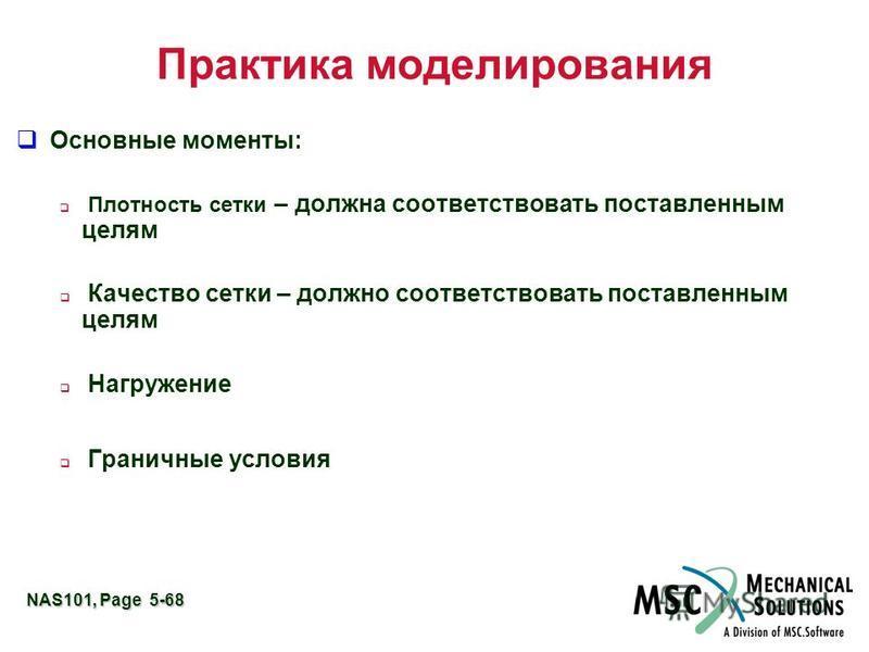 NAS101, Page 5-68 Практика моделирования Основные моменты: Плотность сетки – должна соответствовать поставленным целям Качество сетки – должно соответствовать поставленным целям Нагружение Граничные условия