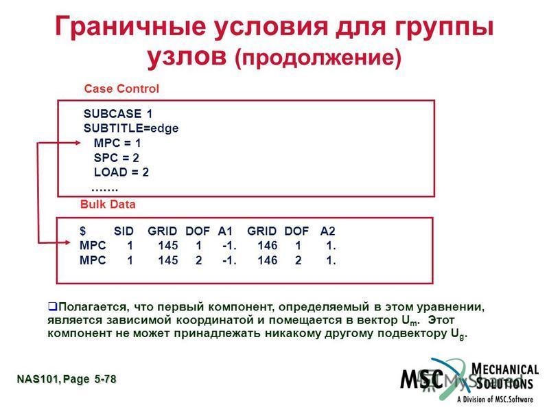 NAS101, Page 5-78 Граничные условия для группы узлов (продолжение) $ SID GRID DOF A1 GRID DOF A2 MPC 1 145 1 -1. 146 1 1. MPC 1 145 2 -1. 146 2 1. Bulk Data Case Control SUBCASE 1 SUBTITLE=edge MPC = 1 SPC = 2 LOAD = 2 ……. Полагается, что первый комп