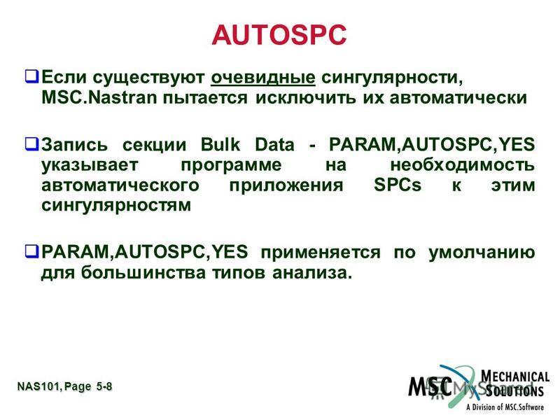NAS101, Page 5-8 AUTOSPC Если существуют очевидные сингулярности, MSC.Nastran пытается исключить их автоматически Запись секции Bulk Data - PARAM,AUTOSPC,YES указывает программе на необходимость автоматического приложения SPCs к этим сингулярностям P