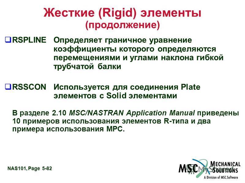 NAS101, Page 5-82 Жесткие (Rigid) элементы (продолжение) RSPLINE Определяет граничное уравнение коэффициенты которого определяются перемещениями и углами наклона гибкой трубчатой балки RSSCONИспользуется для соединения Plate элементов с Solid элемент