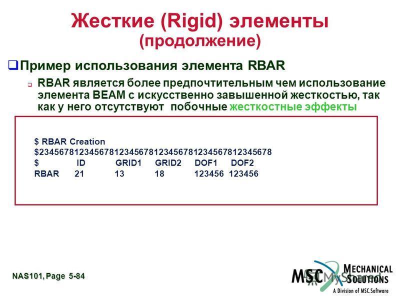 NAS101, Page 5-84 Жесткие (Rigid) элементы (продолжение) Пример использования элемента RBAR RBAR является более предпочтительным чем использование элемента BEAM с искусственно завышенной жесткостью, так как у него отсутствуют побочные жесткостные эфф