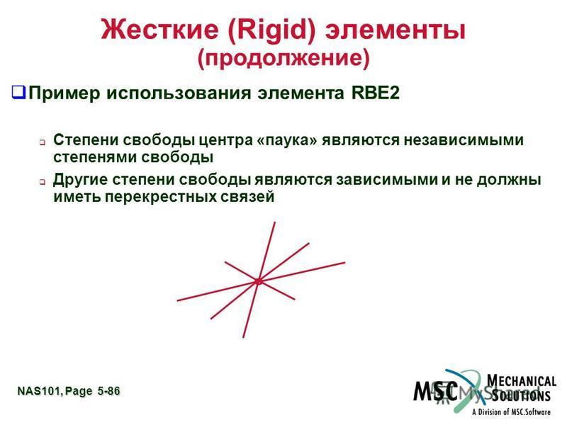 NAS101, Page 5-86 Жесткие (Rigid) элементы (продолжение) Пример использования элемента RBE2 Степени свободы центра «паука» являются независимыми степенями свободы Другие степени свободы являются зависимыми и не должны иметь перекрестных связей