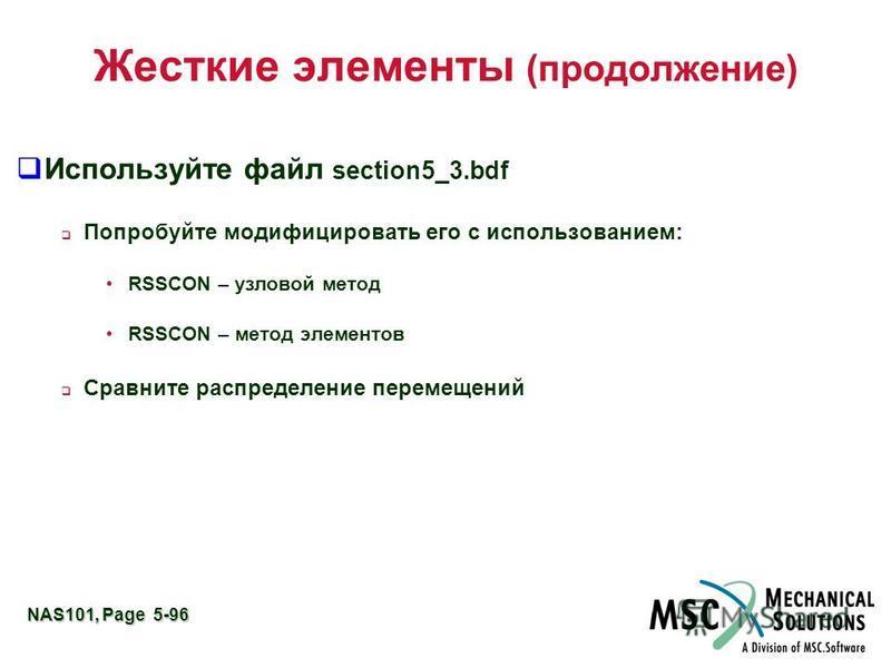 NAS101, Page 5-96 Жесткие элементы (продолжение) Используйте файл section5_3. bdf Попробуйте модифицировать его с использованием: RSSCON – узловой метод RSSCON – метод элементов Сравните распределение перемещений