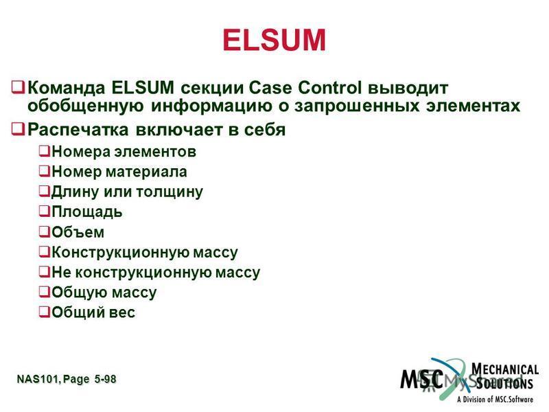 NAS101, Page 5-98 ELSUM q Команда ELSUM секции Case Control выводит обобщенную информацию о запрошенных элементах q Распечатка включает в себя Номера элементов Номер материала Длину или толщину Площадь Объем Конструкционную массу Не конструкционную м
