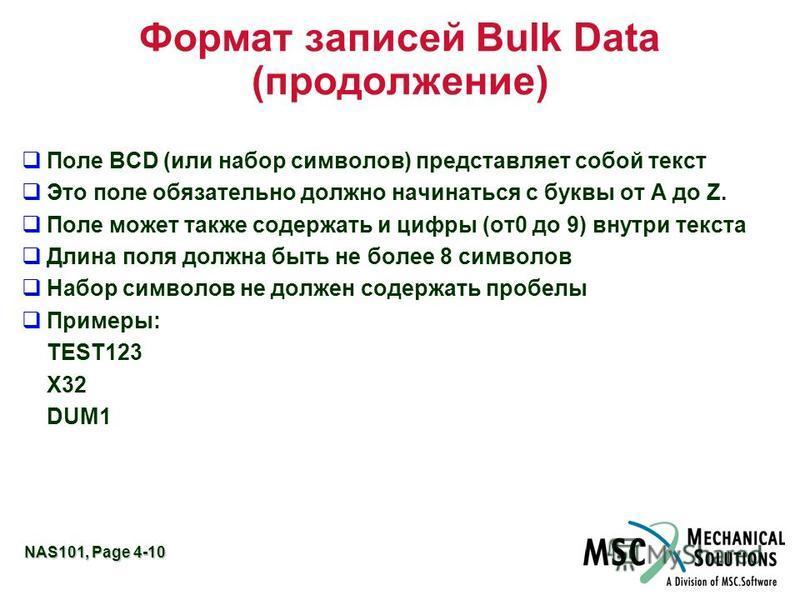 NAS101, Page 4-10 Формат записей Bulk Data (продолжение) Поле BCD (или набор символов) представляет собой текст Это поле обязательно должно начинаться с буквы от A до Z. Поле может также содержать и цифры (от 0 до 9) внутри текста Длина поля должна б