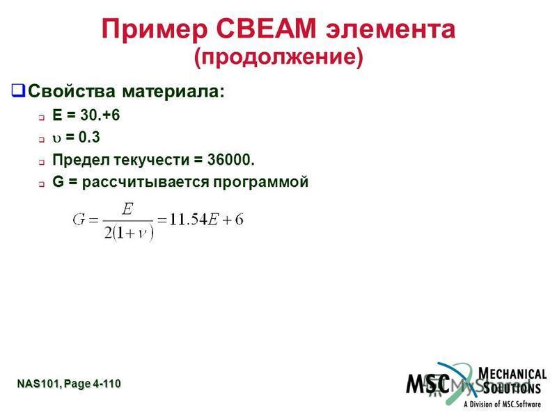 NAS101, Page 4-110 Пример CBEAM элемента (продолжение) Свойства материала: E = 30.+6 = 0.3 Предел текучести = 36000. G = рассчитывается программой