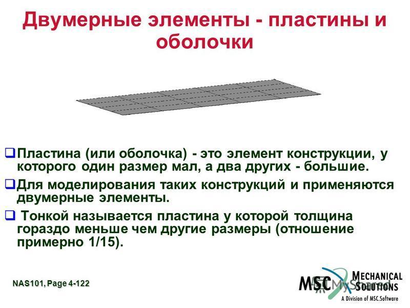NAS101, Page 4-122 Двумерные элементы - пластины и оболочки Пластина (или оболочка) - это элемент конструкции, у которого один размер мал, а два других - большие. Для моделирования таких конструкций и применяются двумерные элементы. Тонкой называется