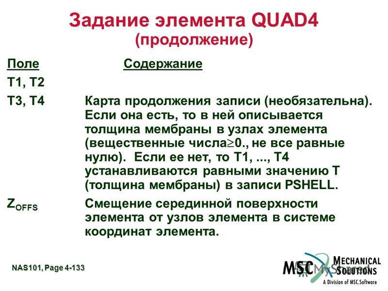 NAS101, Page 4-133 Задание элемента QUAD4 (продолжение) Поле Содержание T1, T2 T3, T4 Карта продолжения записи (необязательна). Если она есть, то в ней описывается толщина мембраны в узлах элемента (вещественные числа 0., не все равные нулю). Если ее