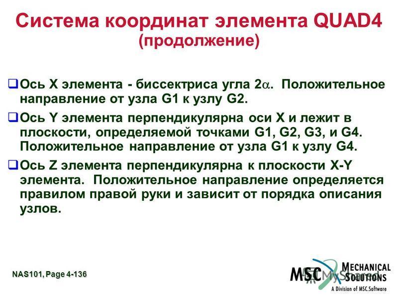 NAS101, Page 4-136 Система координат элемента QUAD4 (продолжение) Ось X элемента - биссектриса угла 2. Положительное направление от узла G1 к узлу G2. Ось Y элемента перпендикулярна оси X и лежит в плоскости, определяемой точками G1, G2, G3, и G4. По