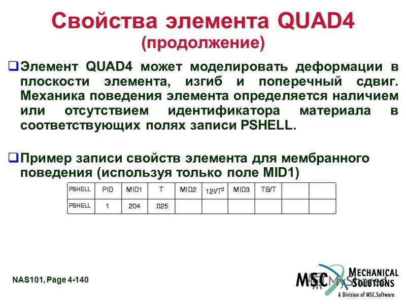 NAS101, Page 4-140 Свойства элемента QUAD4 (продолжение) Элемент QUAD4 может моделировать деформации в плоскости элемента, изгиб и поперечный сдвиг. Механика поведения элемента определяется наличием или отсутствием идентификатора материала в соответс