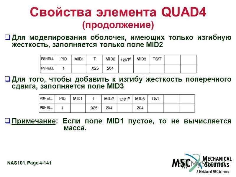 NAS101, Page 4-141 Свойства элемента QUAD4 (продолжение) Для моделирования оболочек, имеющих только изгибную жесткость, заполняется только поле MID2 Для того, чтобы добавить к изгибу жесткость поперечного сдвига, заполняется поле MID3 Примечание: Есл