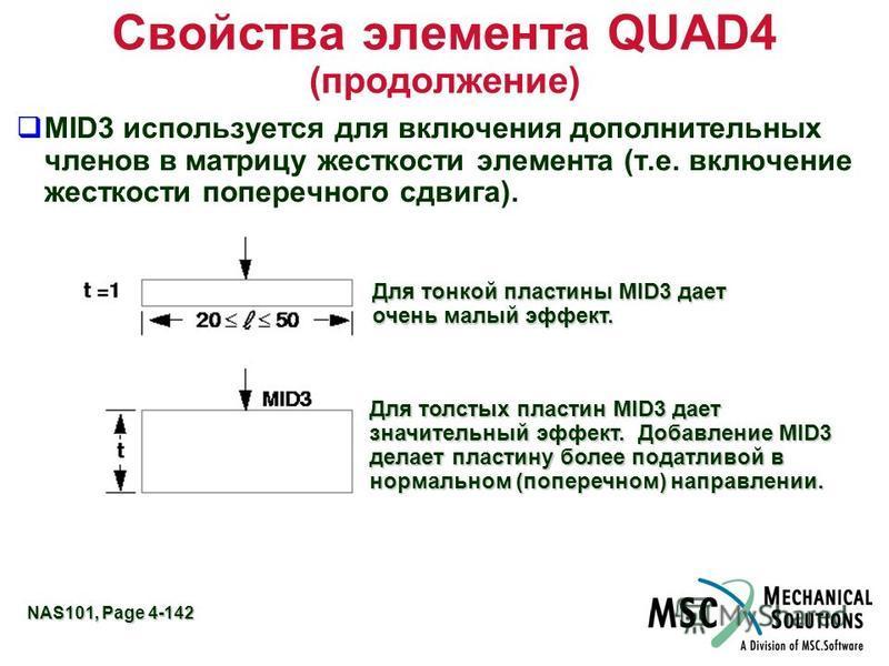 NAS101, Page 4-142 Свойства элемента QUAD4 (продолжение) MID3 используется для включения дополнительных членов в матрицу жесткости элемента (т.е. включение жесткости поперечного сдвига). Для тонкой пластины MID3 дает очень малый эффект. Для толстых п