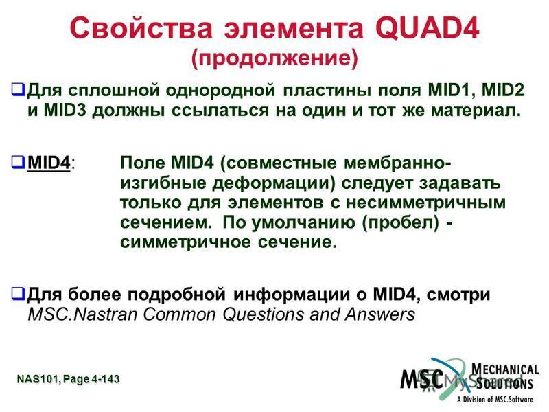 NAS101, Page 4-143 Свойства элемента QUAD4 (продолжение) Для сплошной однородной пластины поля MID1, MID2 и MID3 должны ссылаться на один и тот же материал. MID4:Поле MID4 (совместные мембранно- изгибные деформации) следует задавать только для элемен