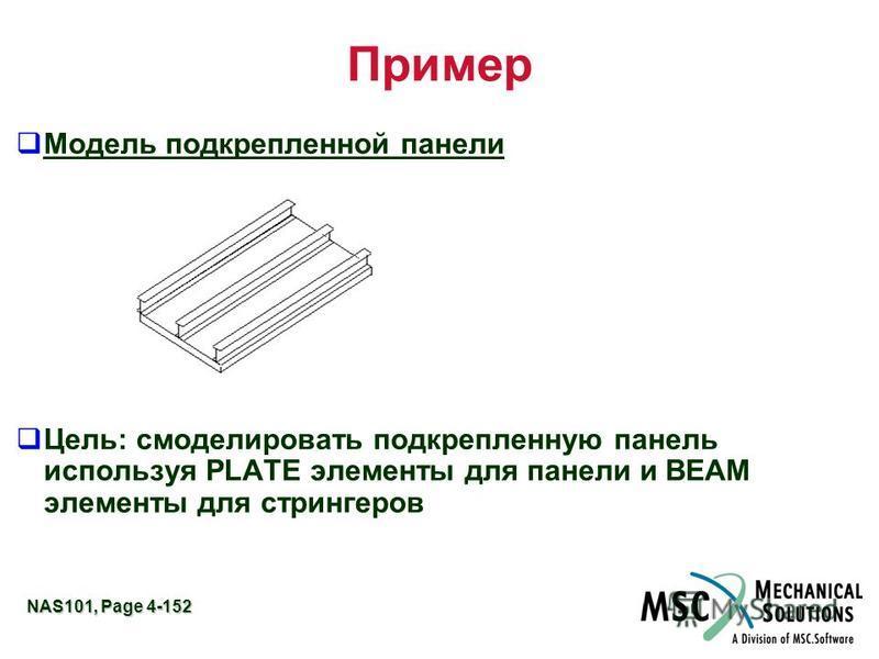 NAS101, Page 4-152 Пример Модель подкрепленной панели Цель: смоделировать подкрепленную панель используя PLATE элементы для панели и BEAM элементы для стрингеров