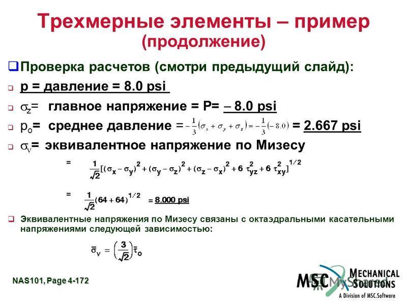 NAS101, Page 4-172 Трехмерные элементы – пример (продолжение) Проверка расчетов (смотри предыдущий слайд): p = давление = 8.0 psi z =главное напряжение = P= 8.0 psi p o =среднее давление = = 2.667 psi = эквивалентное напряжение по Мизесу Эквивалентны