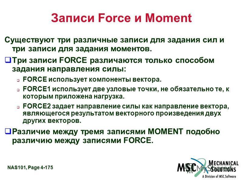NAS101, Page 4-175 Записи Force и Moment Существуют три различные записи для задания сил и три записи для задания моментов. Три записи FORCE различаются только способом задания направления силы: FORCE использует компоненты вектора. FORCE1 использует