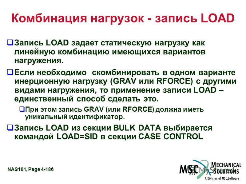 NAS101, Page 4-186 Комбинация нагрузок - запись LOAD Запись LOAD задает статическую нагрузку как линейную комбинацию имеющихся вариантов нагружения. Если необходимо скомбинировать в одном варианте инерционную нагрузку (GRAV или RFORCE) с другими вида
