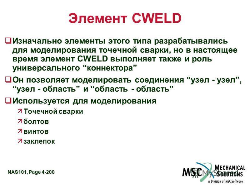 NAS101, Page 4-200 Элемент CWELD q Изначально элементы этого типа разрабатывались для моделирования точечной сварки, но в настоящее время элемент CWELD выполняет также и роль универсального коннектора q Он позволяет моделировать соединения узел - узе