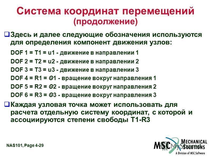 NAS101, Page 4-29 Система координат перемещений (продолжение) Здесь и далее следующие обозначения используются для определения компонент движения узлов: DOF 1 = T1 = u1 - движение в направлении 1 DOF 2 = T2 = u2 - движение в направлении 2 DOF 3 = T3