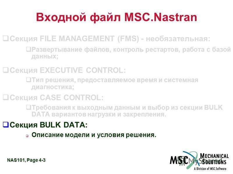 NAS101, Page 4-3 Входной файл MSC.Nastran Секция FILE MANAGEMENT (FMS) - необязательная: Развертывание файлов, контроль рестартов, работа с базой данных; Секция EXECUTIVE CONTROL: Тип решения, предоставляемое время и системная диагностика; Секция CAS