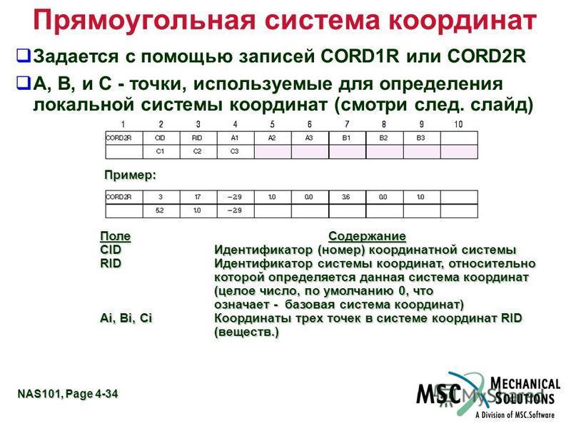 NAS101, Page 4-34 Прямоугольная система координат Задается с помощью записей CORD1R или CORD2R A, B, и C - точки, используемые для определения локальной системы координат (смотри след. слайд) Поле Содержание СIDИдентификатор (номер) координатной сист