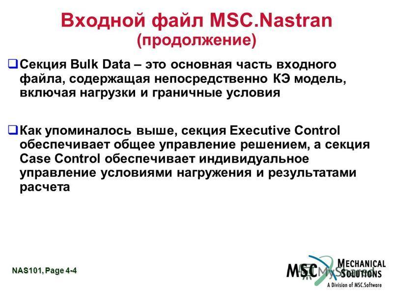 NAS101, Page 4-4 Входной файл MSC.Nastran (продолжение) Секция Bulk Data – это основная часть входного файла, содержащая непосредственно КЭ модель, включая нагрузки и граничные условия Как упоминалось выше, секция Executive Control обеспечивает общее