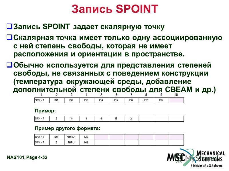 NAS101, Page 4-52 Запись SPOINT Запись SPOINT задает скалярную точку Скалярная точка имеет только одну ассоциированную с ней степень свободы, которая не имеет расположения и ориентации в пространстве. Обычно используется для представления степеней св