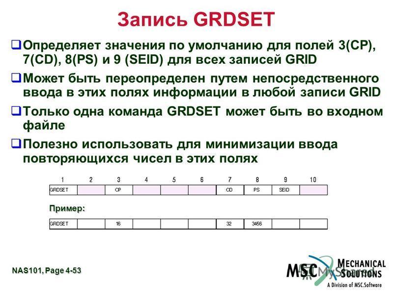 NAS101, Page 4-53 Запись GRDSET Определяет значения по умолчанию для полей 3(CP), 7(CD), 8(PS) и 9 (SEID) для всех записей GRID Может быть переопределен путем непосредственного ввода в этих полях информации в любой записи GRID Только одна команда GRD